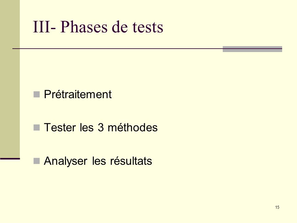 III- Phases de tests Prétraitement Tester les 3 méthodes Analyser les résultats 15
