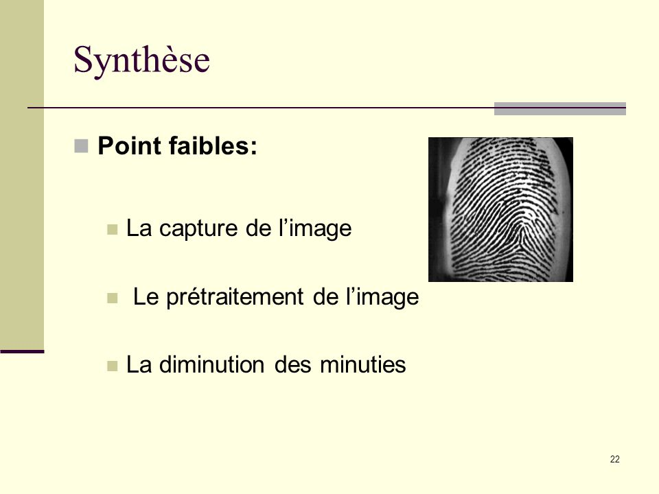 Synthèse Point faibles: La capture de limage Le prétraitement de limage La diminution des minuties 22