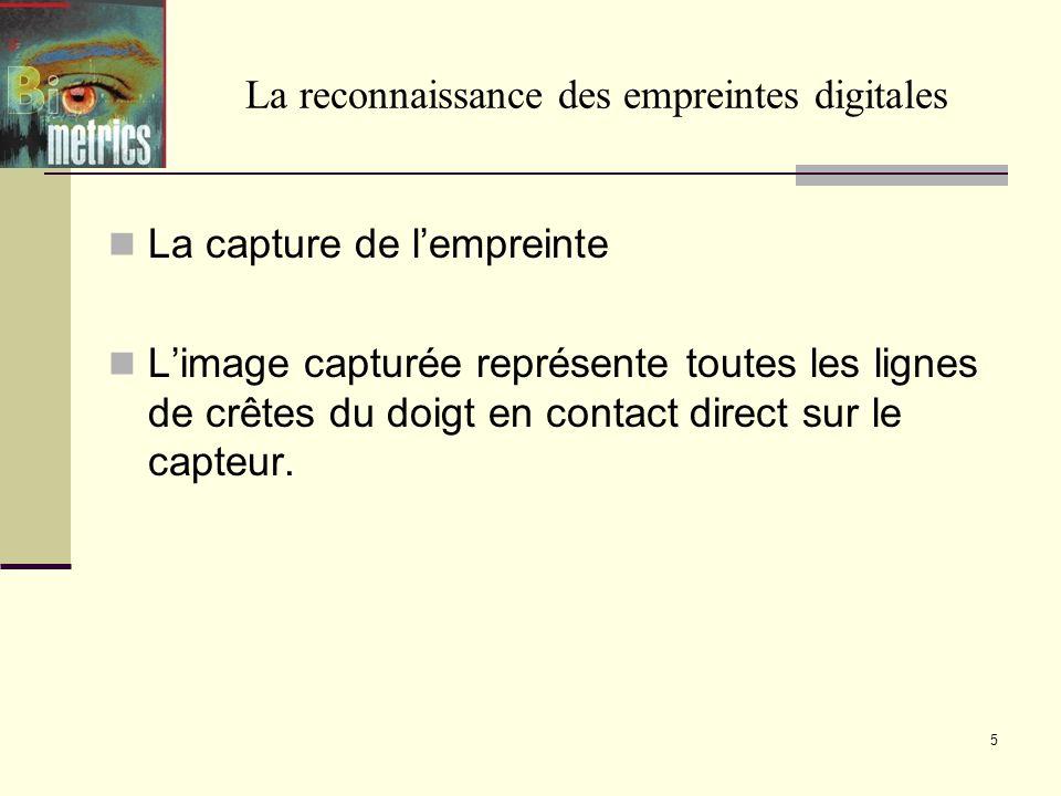 La capture de lempreinte Limage capturée représente toutes les lignes de crêtes du doigt en contact direct sur le capteur. 5 La reconnaissance des emp