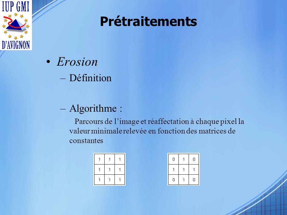 Prétraitements Erosion –Définition –Algorithme : Parcours de limage et réaffectation à chaque pixel la valeur minimale relevée en fonction des matrices de constantes