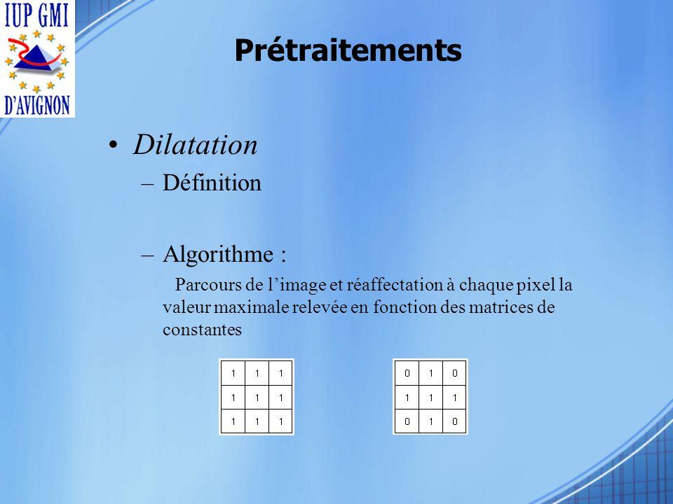 Prétraitements Dilatation –Définition –Algorithme : Parcours de limage et réaffectation à chaque pixel la valeur maximale relevée en fonction des matrices de constantes