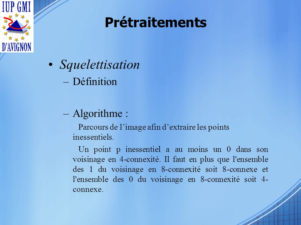 Prétraitements Squelettisation –Définition –Algorithme : Parcours de limage afin dextraire les points inessentiels.