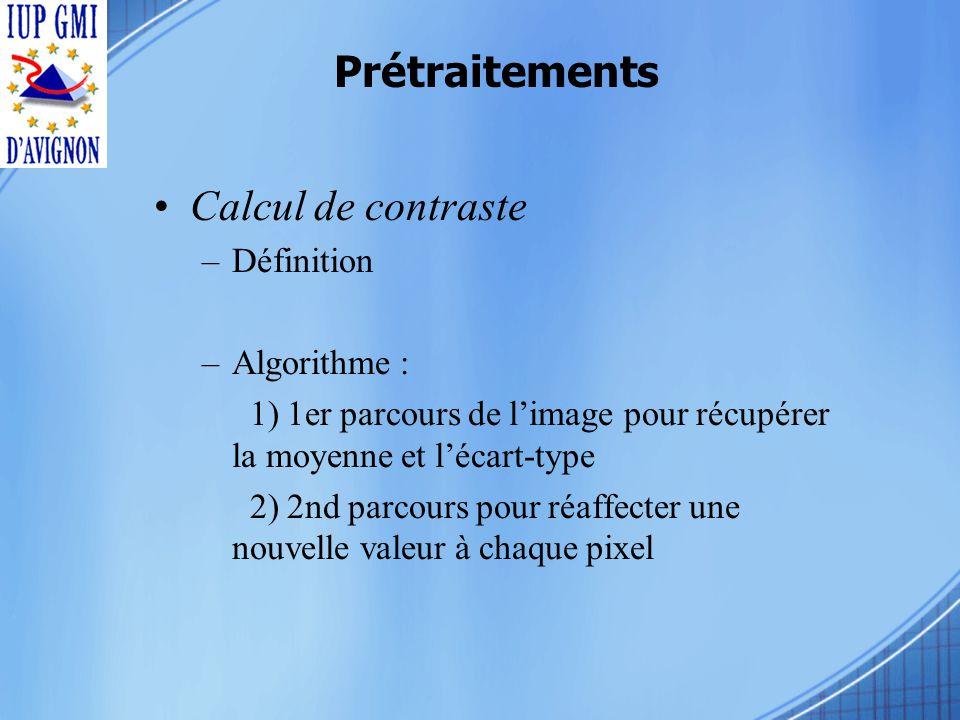 Prétraitements Calcul de contraste –Définition –Algorithme : 1) 1er parcours de limage pour récupérer la moyenne et lécart-type 2) 2nd parcours pour réaffecter une nouvelle valeur à chaque pixel