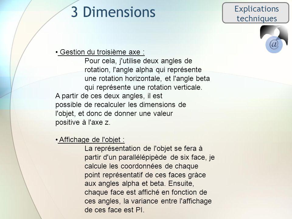 3 Dimensions Explications techniques Gestion du troisième axe : Pour cela, j utilise deux angles de rotation, l angle alpha qui représente une rotation horizontale, et l angle beta qui représente une rotation verticale.