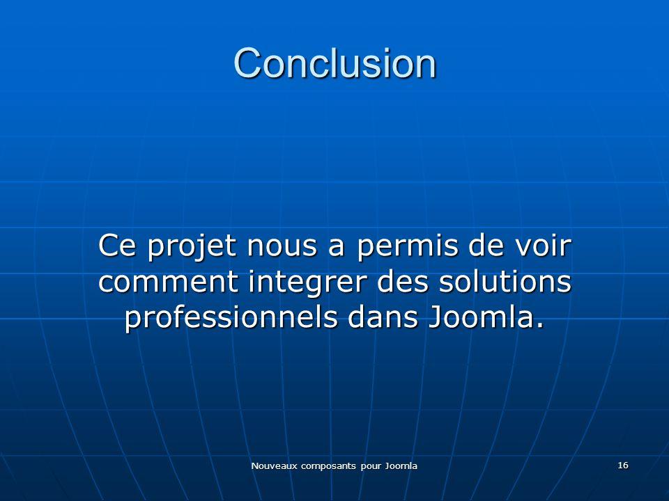 Nouveaux composants pour Joomla 16 Conclusion Ce projet nous a permis de voir comment integrer des solutions professionnels dans Joomla.