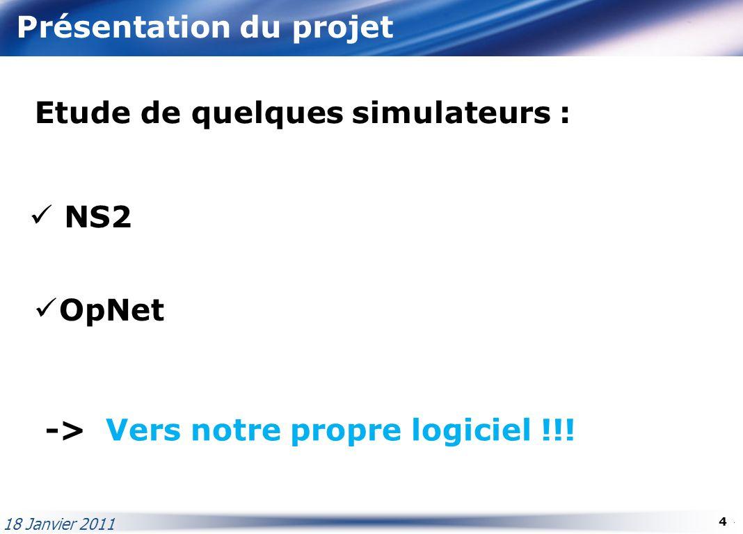 Présentation du projet Etude de quelques simulateurs : NS2 OpNet -> Vers notre propre logiciel !!! 18 Janvier 2011 4