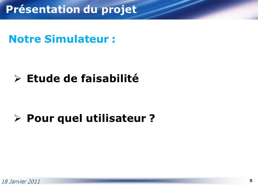 Présentation du projet Notre Simulateur : Etude de faisabilité Pour quel utilisateur ? 18 Janvier 2011 5