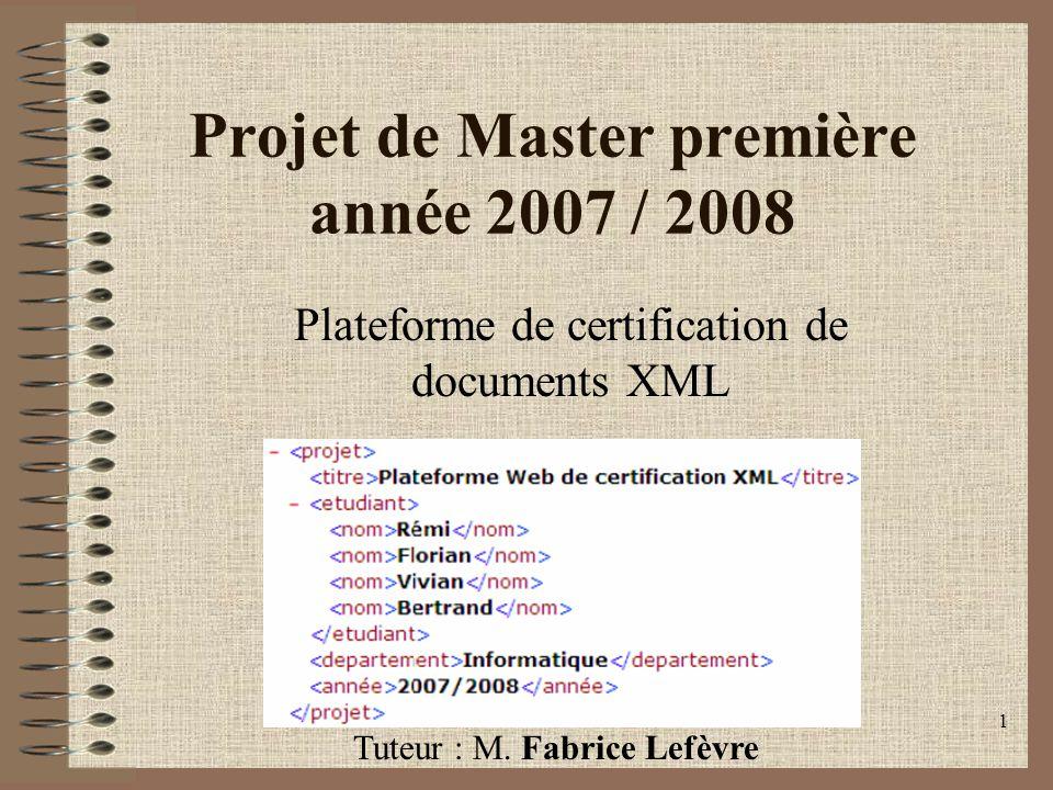 1 Projet de Master première année 2007 / 2008 Plateforme de certification de documents XML Tuteur : M. Fabrice Lefèvre
