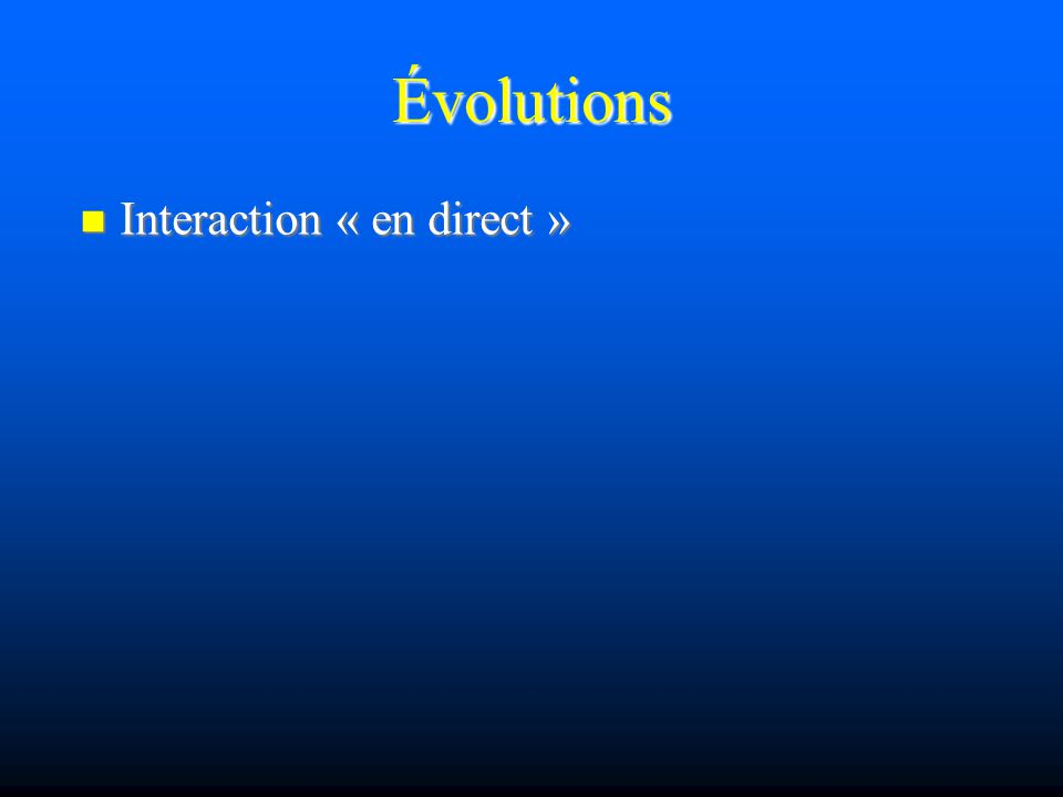 Évolutions Interaction « en direct » Interaction « en direct »