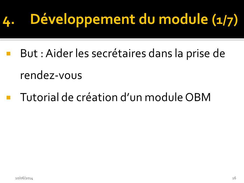 But : Aider les secrétaires dans la prise de rendez-vous Tutorial de création dun module OBM 10/06/201416 4.Développement du module ( 1/7 )