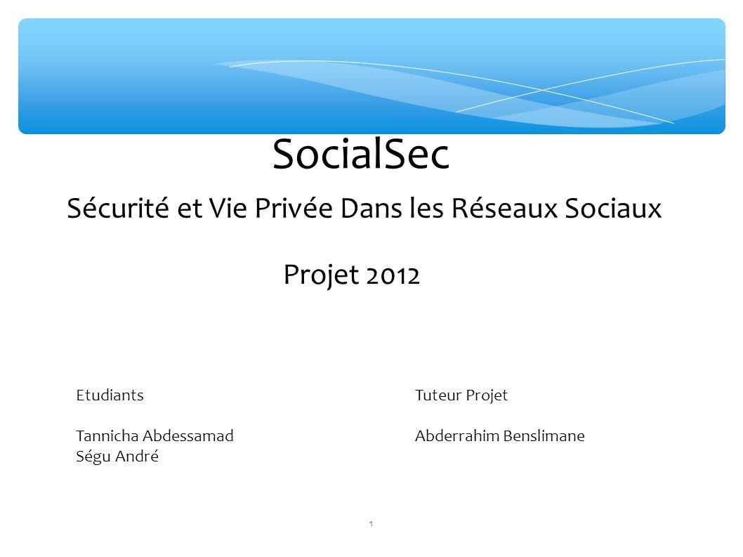 SocialSec Sécurité et Vie Privée Dans les Réseaux Sociaux Etudiants Tannicha Abdessamad Ségu André Tuteur Projet Abderrahim Benslimane Projet 2012 1