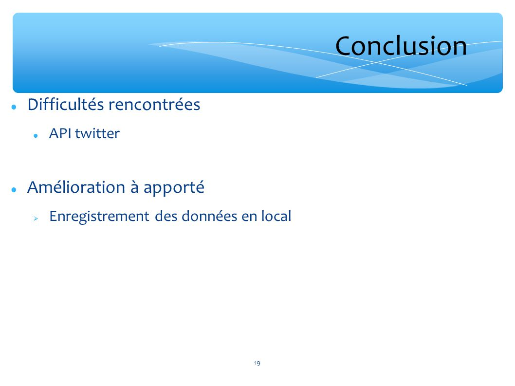 Conclusion Difficultés rencontrées API twitter Amélioration à apporté Enregistrement des données en local 19