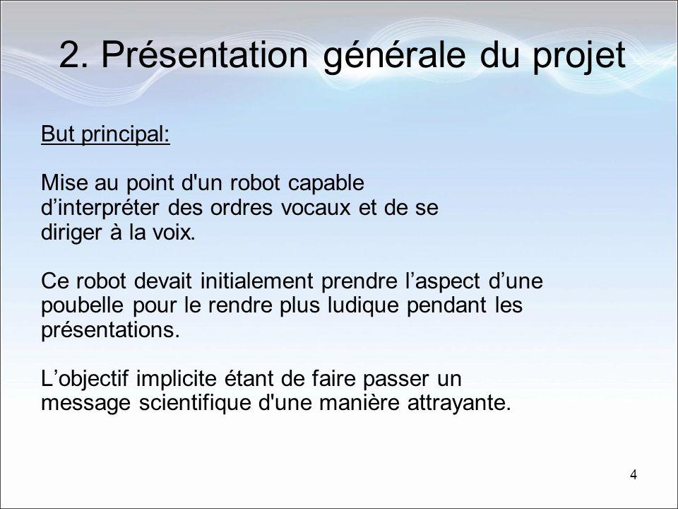 4 2. Présentation générale du projet But principal: Mise au point d'un robot capable dinterpréter des ordres vocaux et de se diriger à la voix. Ce rob