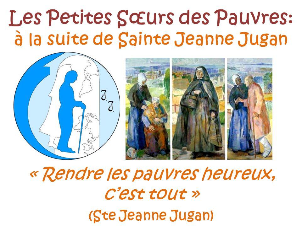 « Rendre les pauvres heureux, cest tout » (Ste Jeanne Jugan) Les Petites Sœurs des Pauvres: à la suite de Sainte Jeanne Jugan