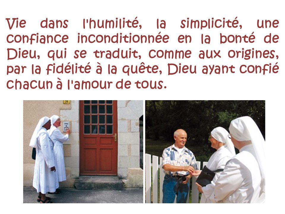Vie dans l'humilité, la simplicité, une confiance inconditionnée en la bonté de Dieu, qui se traduit, comme aux origines, par la fidélité à la quête,