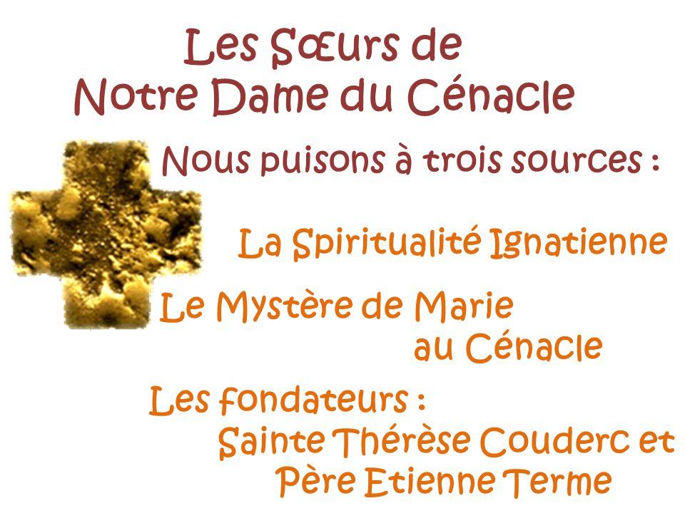 Les Sœurs de Notre Dame du Cénacle Nous puisons à trois sources : La Spiritualité Ignatienne Le Mystère de Marie au Cénacle Les fondateurs : Sainte Th