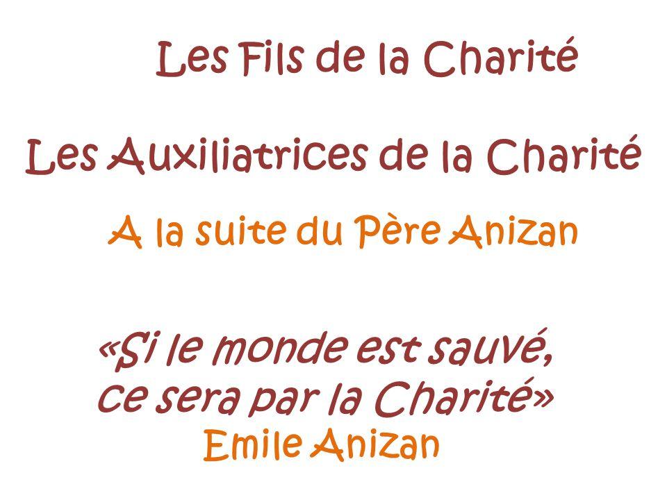 A la suite du Père Anizan Les Fils de la Charité Les Auxiliatrices de la Charité «Si le monde est sauvé, ce sera par la Charité» Emile Anizan