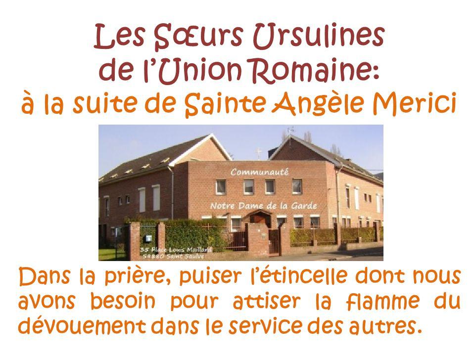 Les Sœurs Ursulines de lUnion Romaine: à la suite de Sainte Angèle Merici Dans la prière, puiser létincelle dont nous avons besoin pour attiser la flamme du dévouement dans le service des autres.