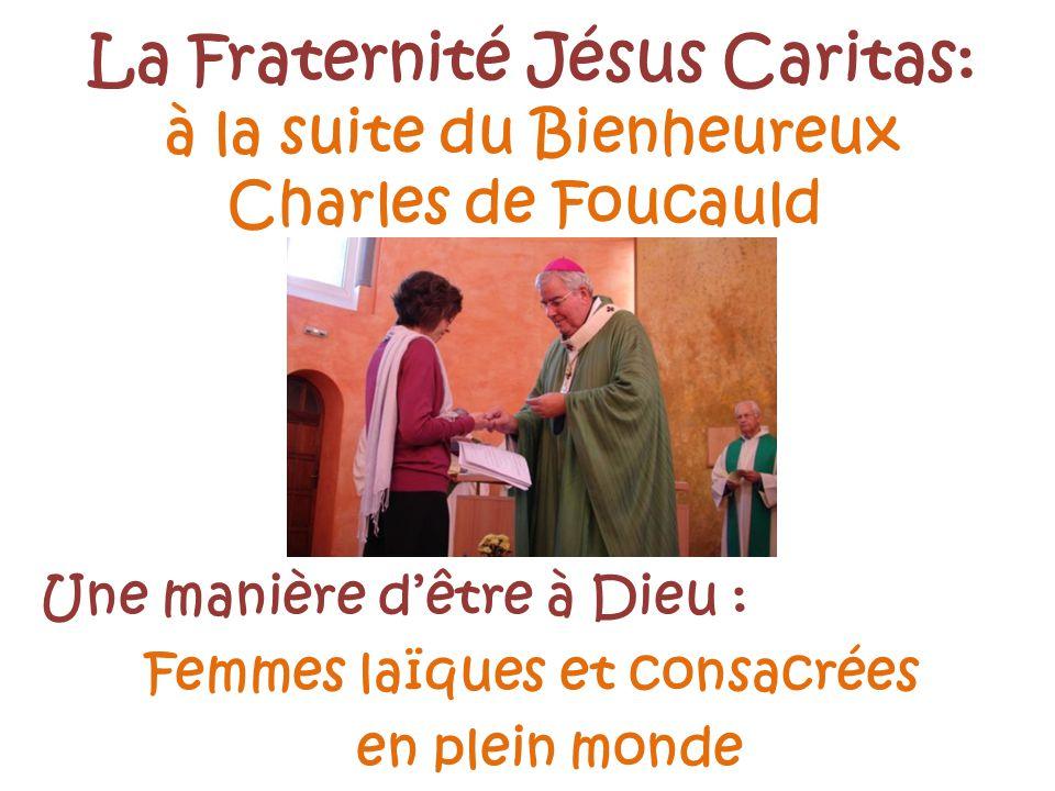 La Fraternité Jésus Caritas: à la suite du Bienheureux Charles de Foucauld Une manière dêtre à Dieu : Femmes laïques et consacrées en plein monde