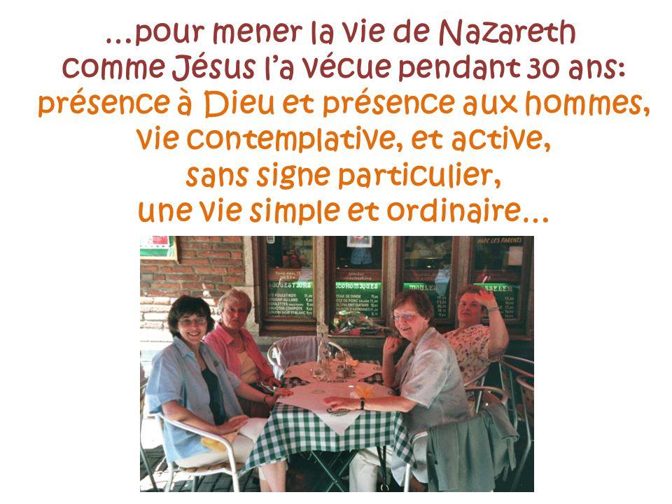 …pour mener la vie de Nazareth comme Jésus la vécue pendant 30 ans: présence à Dieu et présence aux hommes, vie contemplative, et active, sans signe p