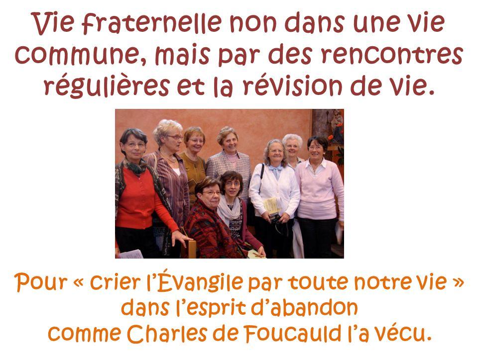Pour « crier lÉvangile par toute notre vie » dans lesprit dabandon comme Charles de Foucauld la vécu. Vie fraternelle non dans une vie commune, mais p