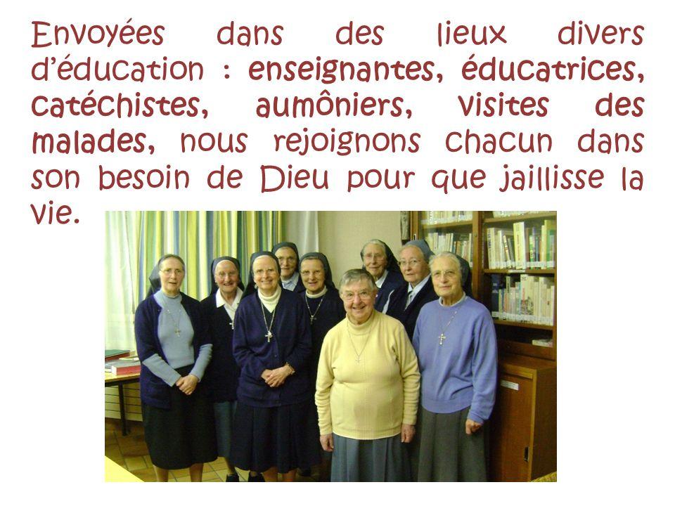 Envoyées dans des lieux divers déducation : enseignantes, éducatrices, catéchistes, aumôniers, visites des malades, nous rejoignons chacun dans son besoin de Dieu pour que jaillisse la vie.