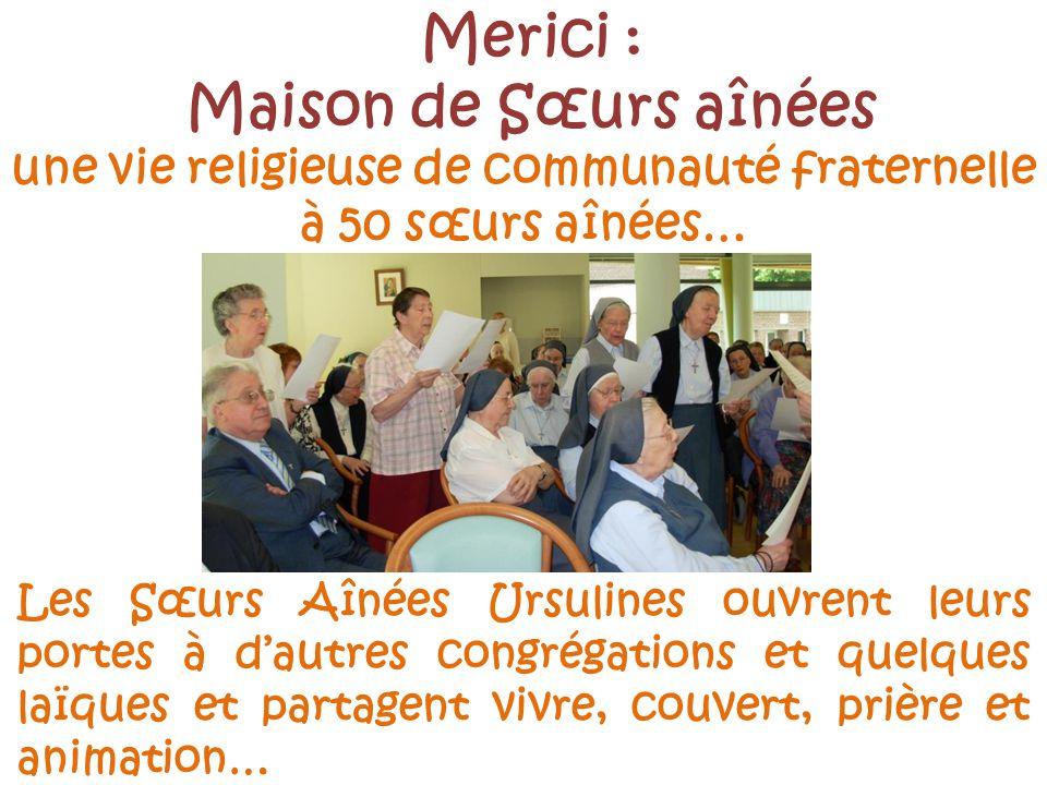 Merici : Maison de Sœurs aînées Les Sœurs Aînées Ursulines ouvrent leurs portes à dautres congrégations et quelques laïques et partagent vivre, couvert, prière et animation… une vie religieuse de communauté fraternelle à 50 sœurs aînées…