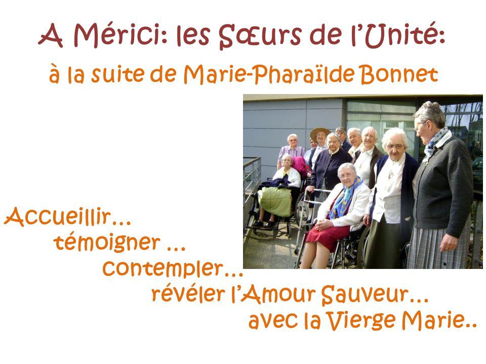 A Mérici: les Sœurs de lUnité: à la suite de Marie-Pharaïlde Bonnet Accueillir… témoigner … contempler… révéler lAmour Sauveur… avec la Vierge Marie..