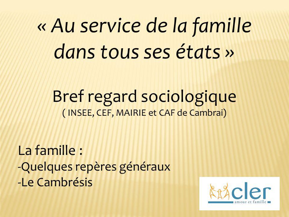 « Au service de la famille dans tous ses états » Bref regard sociologique ( INSEE, CEF, MAIRIE et CAF de Cambrai) La famille : -Quelques repères généraux -Le Cambrésis