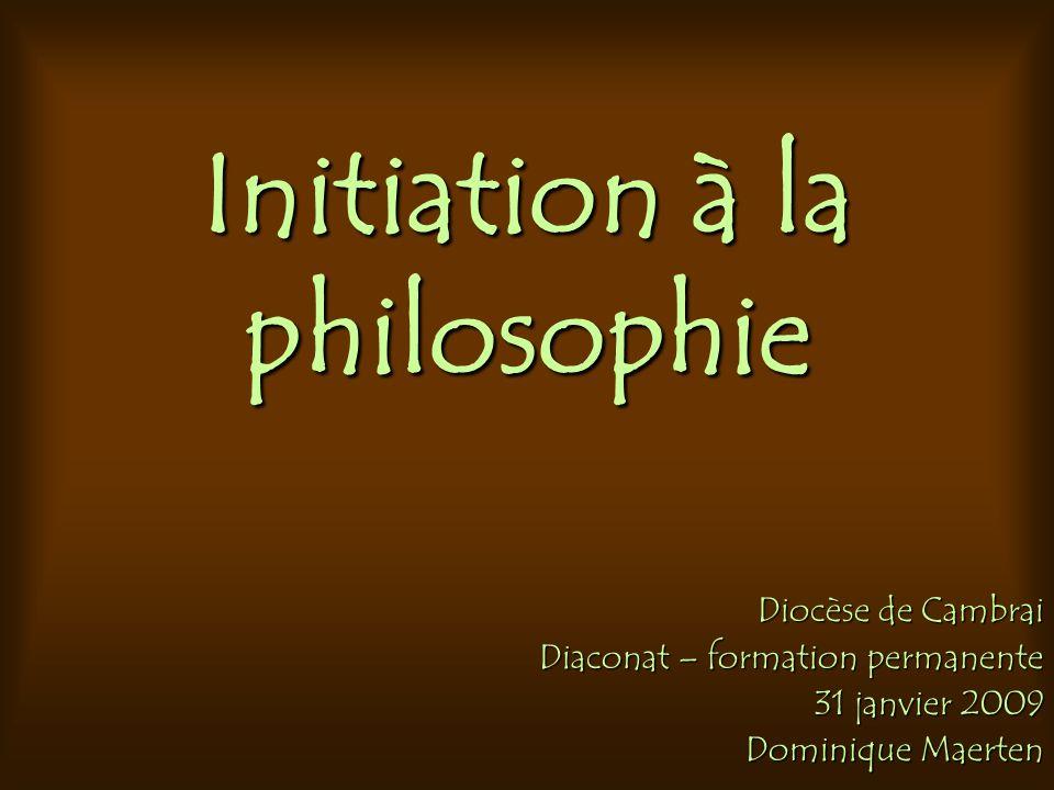 Initiation à la philosophie Diocèse de Cambrai Diaconat – formation permanente 31 janvier 2009 Dominique Maerten
