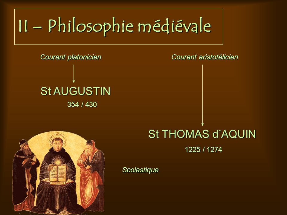 II – Philosophie médiévale St AUGUSTIN St THOMAS dAQUIN 354 / 430 1225 / 1274 Courant platonicien Courant aristotélicien Scolastique