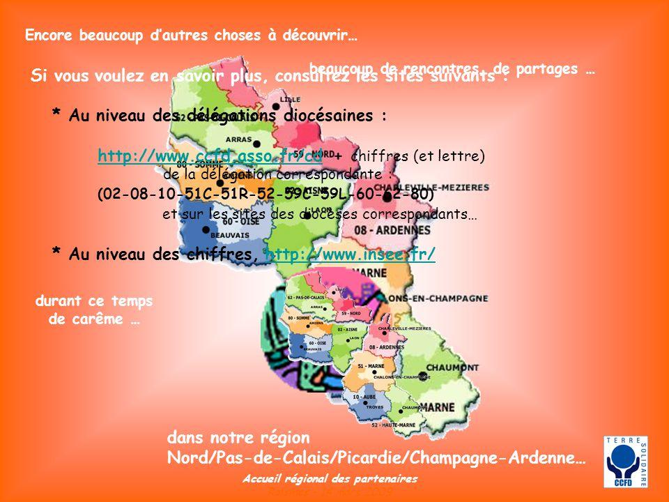 Encore beaucoup dautres choses à découvrir… dans notre région Nord/Pas-de-Calais/Picardie/Champagne-Ardenne… beaucoup de rencontres, de partages … Accueil régional des partenaires Raismes – 14 mars 2009 durant ce temps de carême … Si vous voulez en savoir plus, consultez les sites suivants : * Au niveau des délégations diocésaines : http://www.ccfd.asso.fr/cd + chiffres (et lettre) de la délégation correspondante : (02-08-10-51C-51R-52-59C-59L-60-62-80) et sur les sites des diocèses correspondants… * Au niveau des chiffres, http://www.insee.fr/