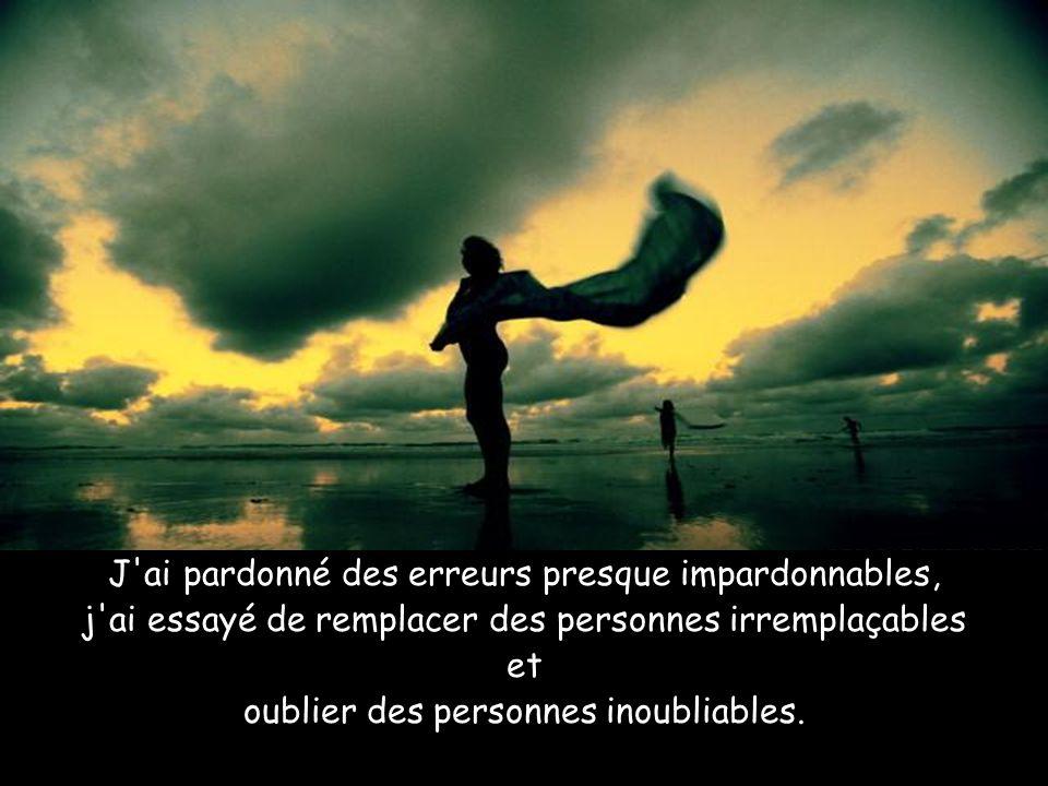 J ai pardonné des erreurs presque impardonnables, j ai essayé de remplacer des personnes irremplaçables et oublier des personnes inoubliables.