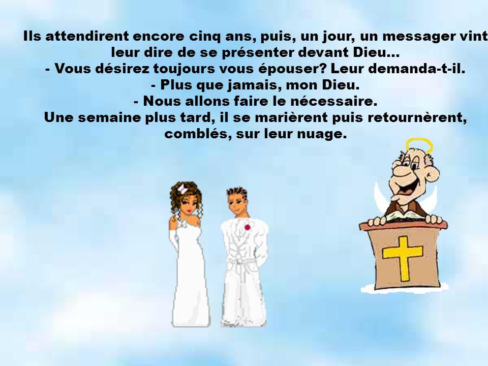 Ils attendirent encore cinq ans, puis, un jour, un messager vint leur dire de se présenter devant Dieu... - Vous désirez toujours vous épouser? Leur d