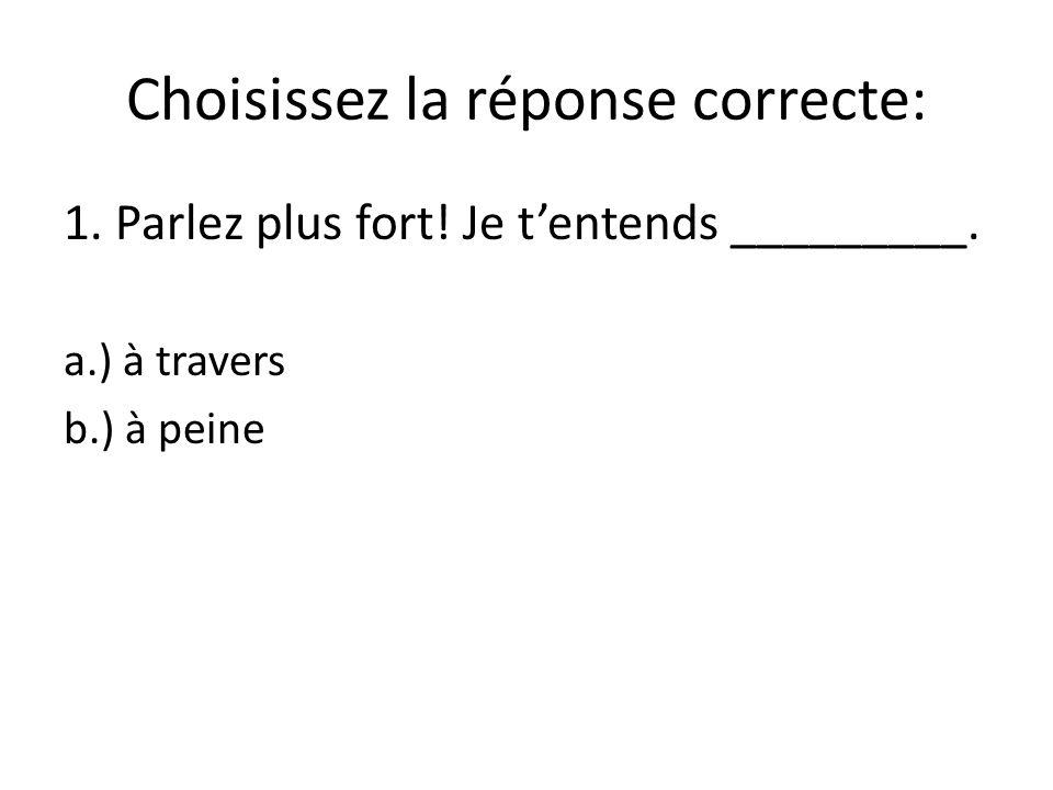 Choisissez la réponse correcte: 1. Parlez plus fort.