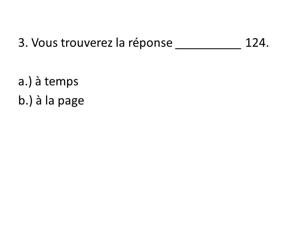 3. Vous trouverez la réponse __________ 124. a.) à temps b.) à la page
