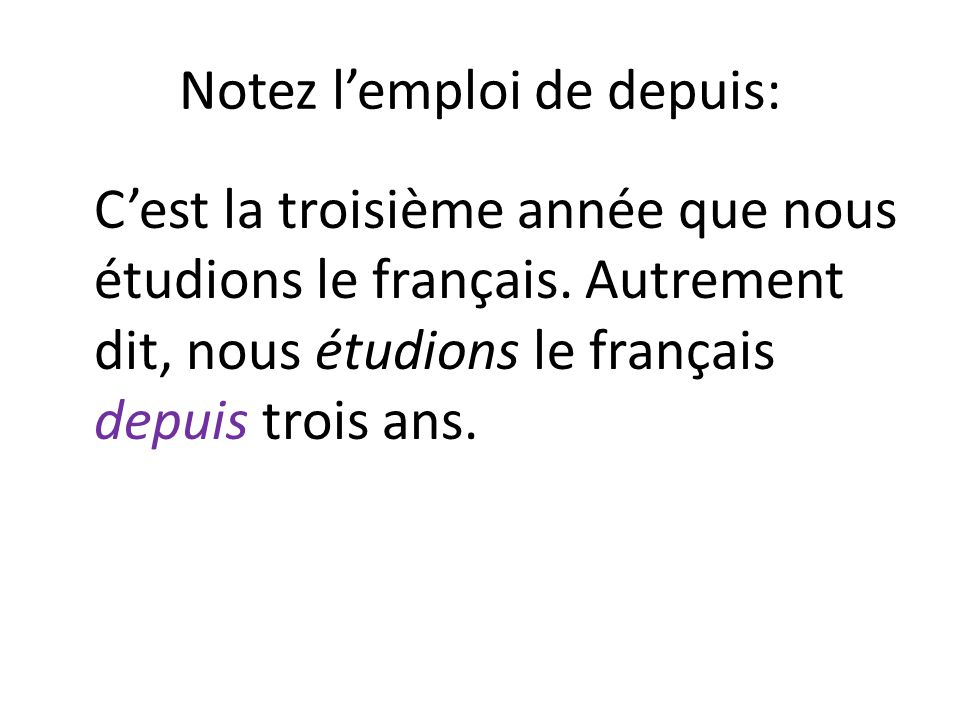 Notez lemploi de depuis: Cest la troisième année que nous étudions le français. Autrement dit, nous étudions le français depuis trois ans.