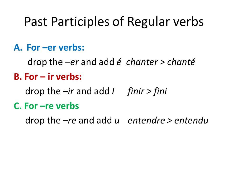 Past Participles of Regular verbs A.For –er verbs: drop the –er and add é chanter > chanté B. For – ir verbs: drop the –ir and add Ifinir > fini C. Fo