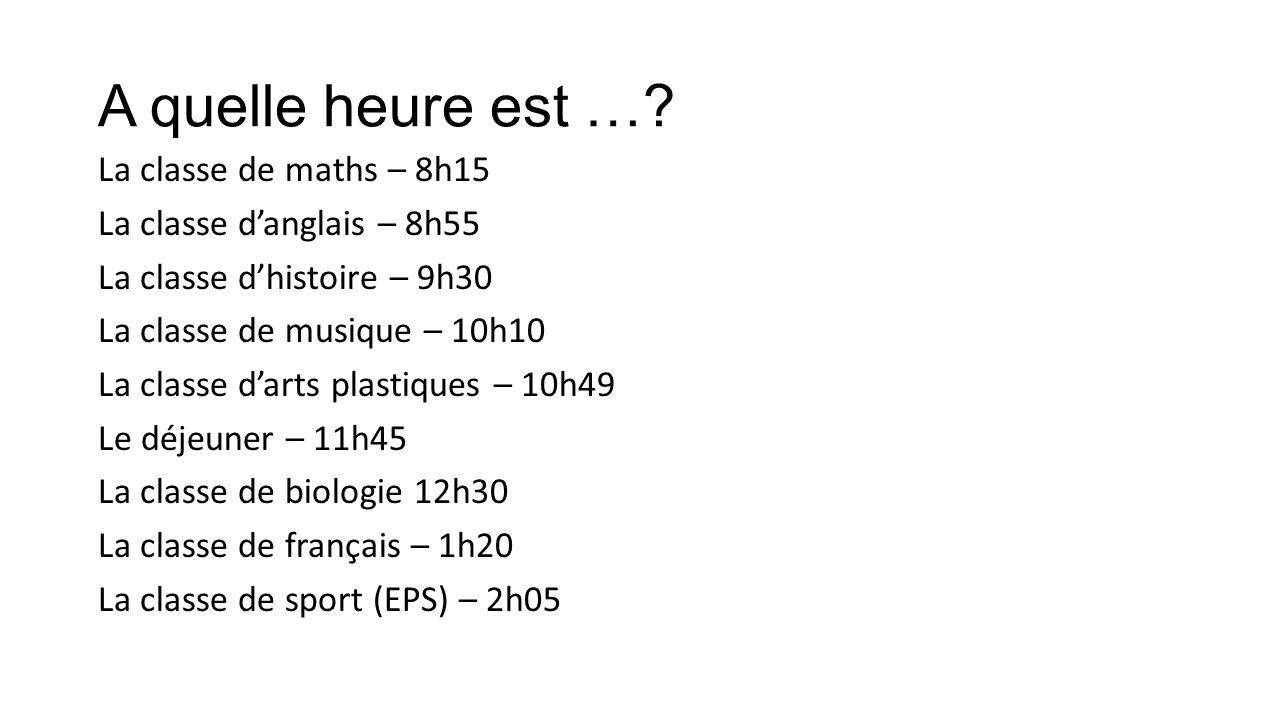 A quelle heure est …? La classe de maths – 8h15 La classe danglais – 8h55 La classe dhistoire – 9h30 La classe de musique – 10h10 La classe darts plas