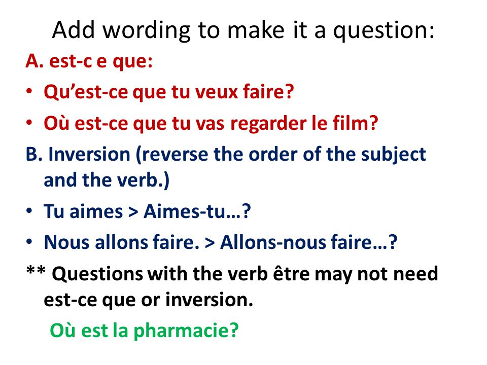 Add wording to make it a question: A. est-c e que: Quest-ce que tu veux faire? Où est-ce que tu vas regarder le film? B. Inversion (reverse the order