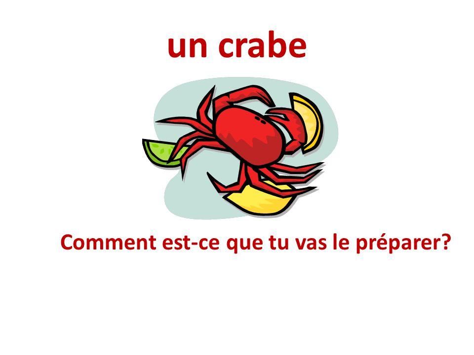 un crabe Comment est-ce que tu vas le préparer?