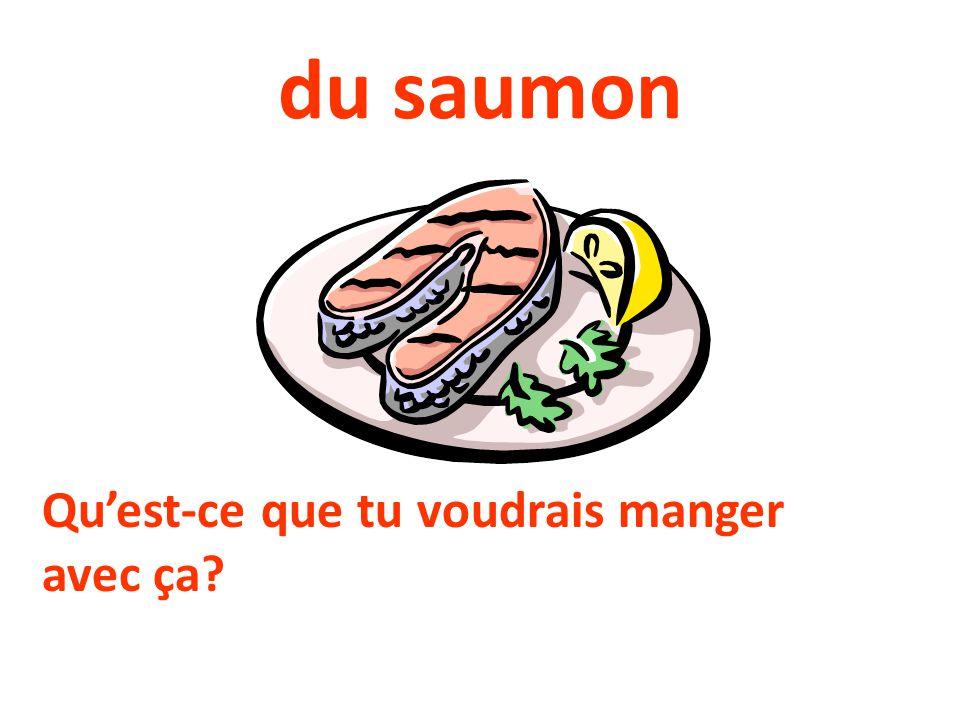du saumon Quest-ce que tu voudrais manger avec ça?
