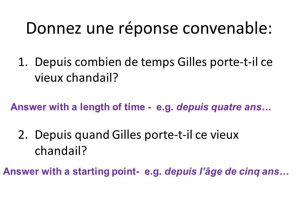 Donnez une réponse convenable: 1.Depuis combien de temps Gilles porte-t-il ce vieux chandail? 2.Depuis quand Gilles porte-t-il ce vieux chandail? Answ