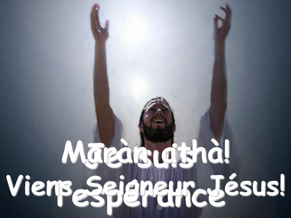 Quand, une à une, seront détruites toutes tes attentes et que le désespoir prendra le dessus, cherche-moi: Je suis lespérance Maràn athà.