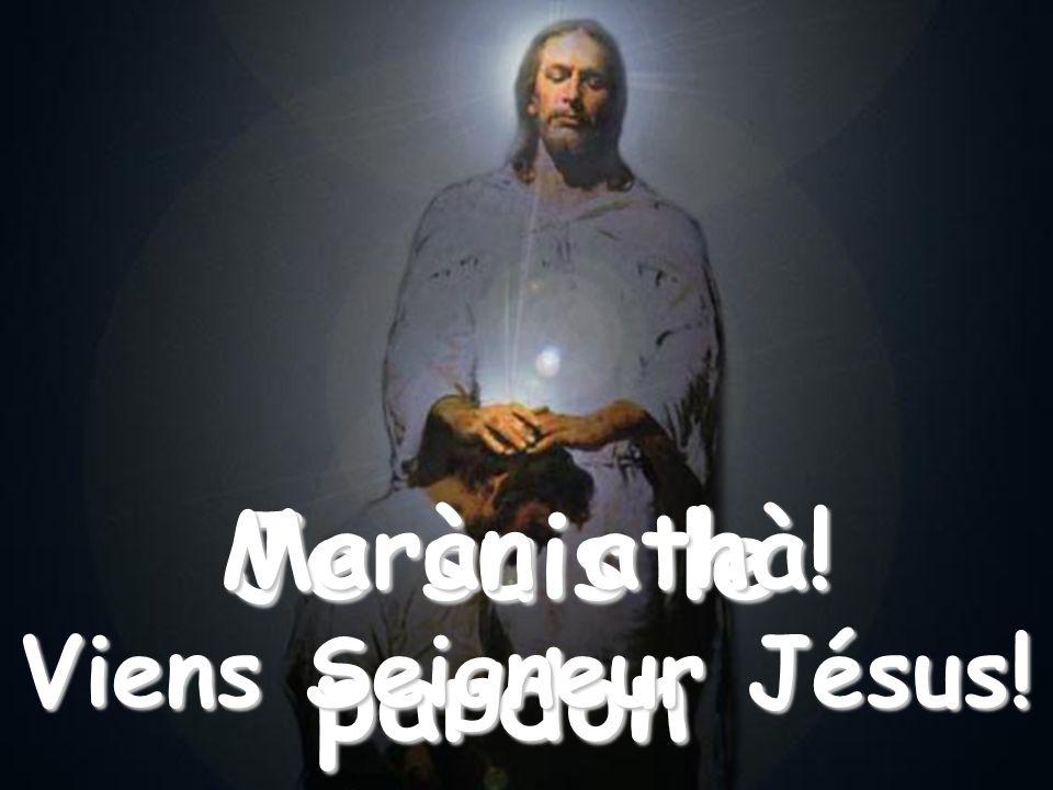 Quand la méchanceté et larrogance du coeur humain tabattront par terre et thumilieront, appelle-moi: Je suis le pardon Maràn athà! Viens Seigneur Jésu