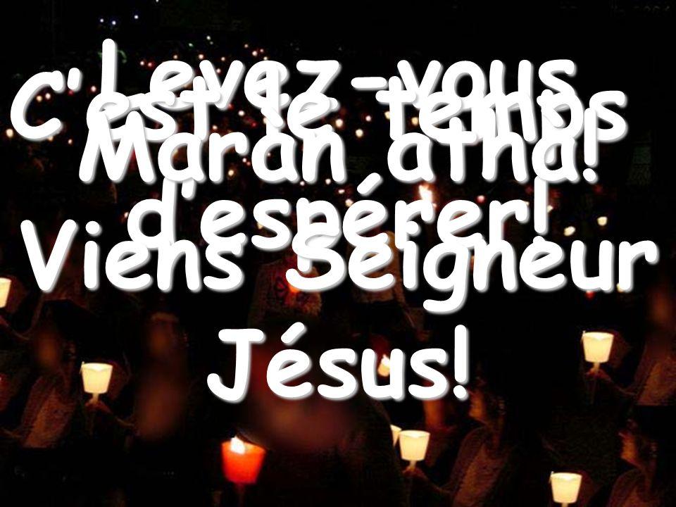 Le voici qui vient Levez-vous Cest le temps despérer! Maràn athà! Viens Seigneur Jésus!