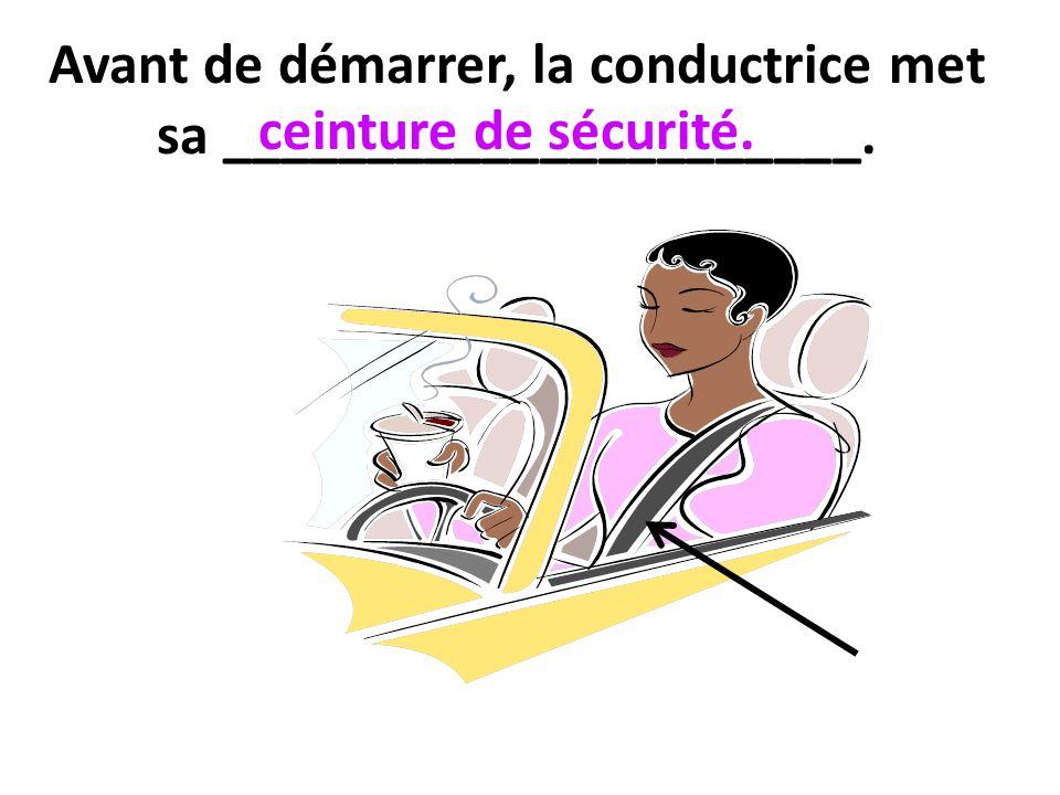 Avant de démarrer, la conductrice met sa ______________________. ceinture de sécurité.