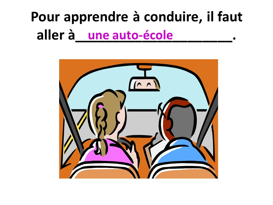 Pour apprendre à conduire, il faut aller à_____________________. une auto-école