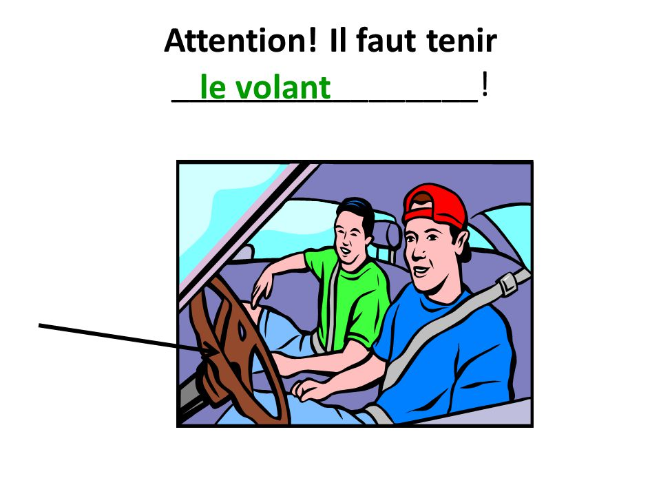 Attention! Il faut tenir _________________! le volant