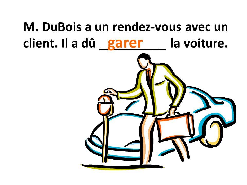 M. DuBois a un rendez-vous avec un client. Il a dû __________ la voiture. garer